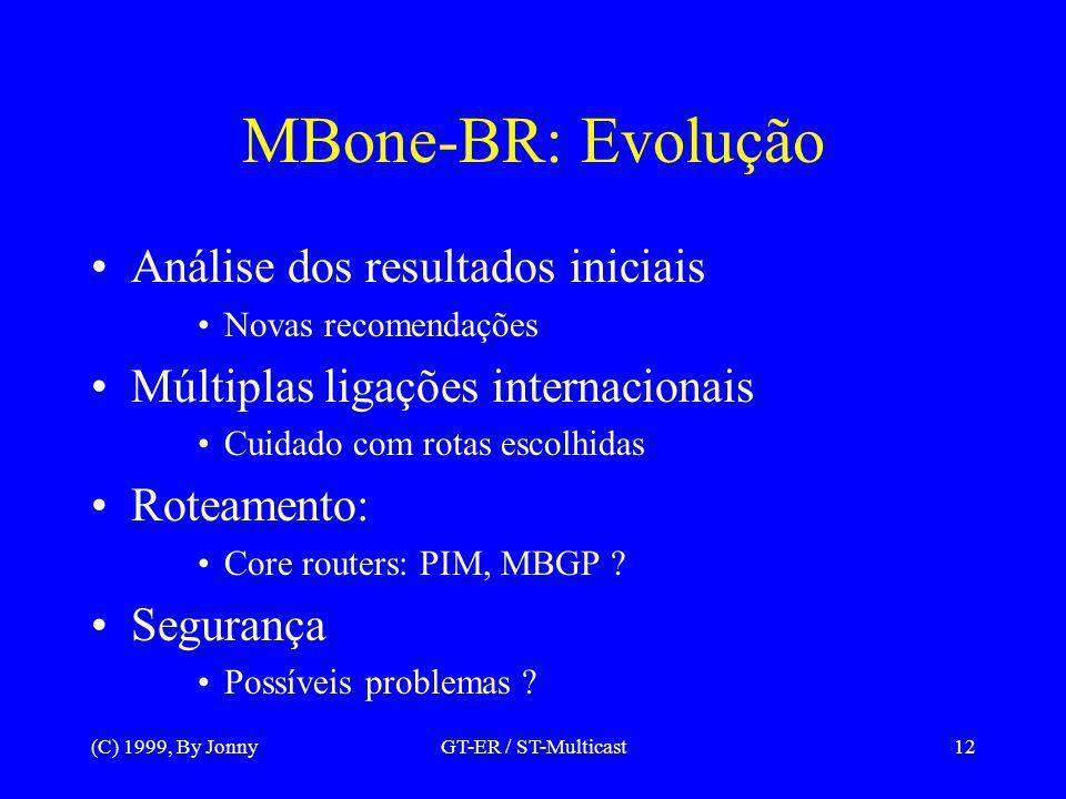 (C) 1999, By JonnyGT-ER / ST-Multicast12 MBone-BR: Evolução Análise dos resultados iniciais Novas recomendações Múltiplas ligações internacionais Cuidado com rotas escolhidas Roteamento: Core routers: PIM, MBGP .