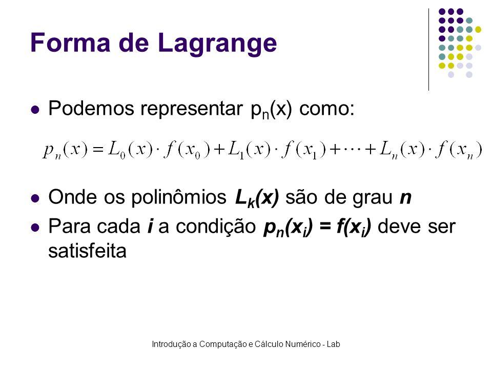Introdução a Computação e Cálculo Numérico - Lab Forma de Lagrange Podemos representar p n (x) como: Onde os polinômios L k (x) são de grau n Para cad