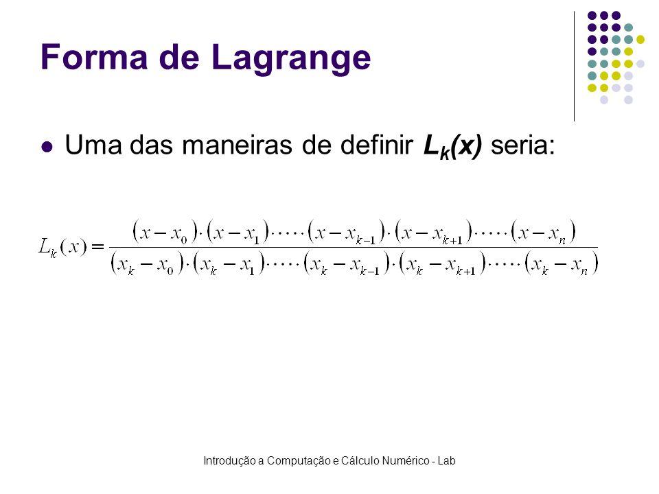 Introdução a Computação e Cálculo Numérico - Lab Forma de Lagrange Uma das maneiras de definir L k (x) seria: