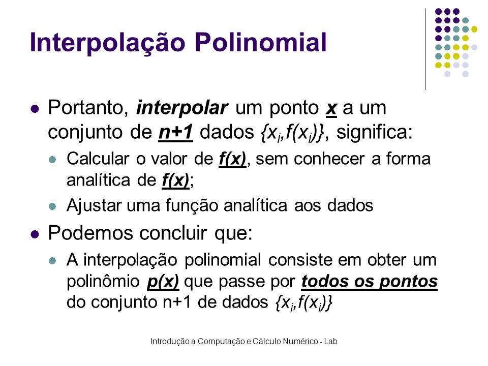 Introdução a Computação e Cálculo Numérico - Lab Interpolação Polinomial Portanto, interpolar um ponto x a um conjunto de n+1 dados {x i,f(x i )}, sig