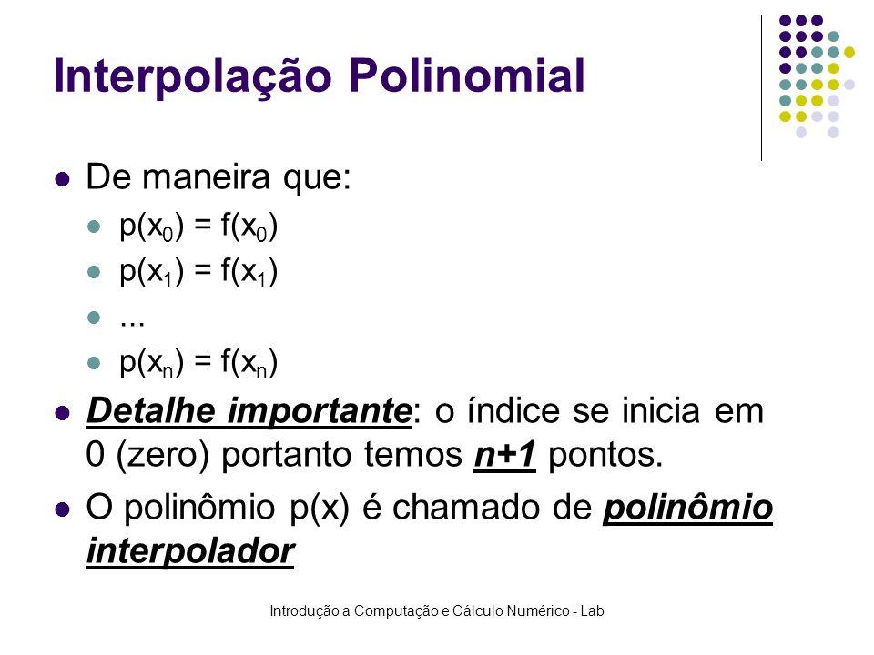 Introdução a Computação e Cálculo Numérico - Lab Interpolação Polinomial De maneira que: p(x 0 ) = f(x 0 ) p(x 1 ) = f(x 1 )... p(x n ) = f(x n ) Deta