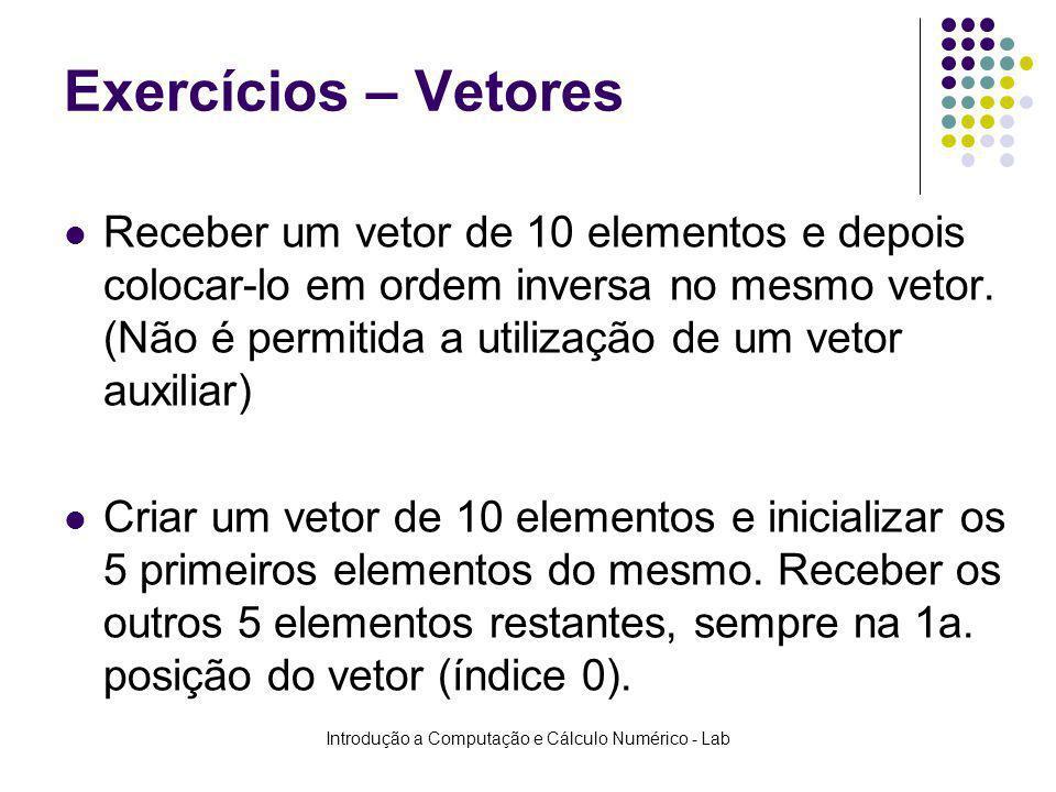 Introdução a Computação e Cálculo Numérico - Lab Exercícios – Vetores Receber um vetor de 10 elementos e depois colocar-lo em ordem inversa no mesmo v