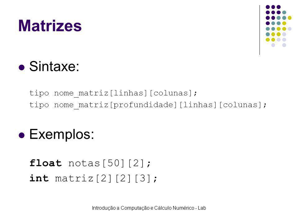 Introdução a Computação e Cálculo Numérico - Lab Matrizes Sintaxe: tipo nome_matriz[linhas][colunas]; tipo nome_matriz[profundidade][linhas][colunas];