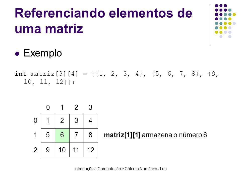 Introdução a Computação e Cálculo Numérico - Lab Referenciando elementos de uma matriz Exemplo int matriz[3][4] = {{1, 2, 3, 4}, {5, 6, 7, 8}, {9, 10,
