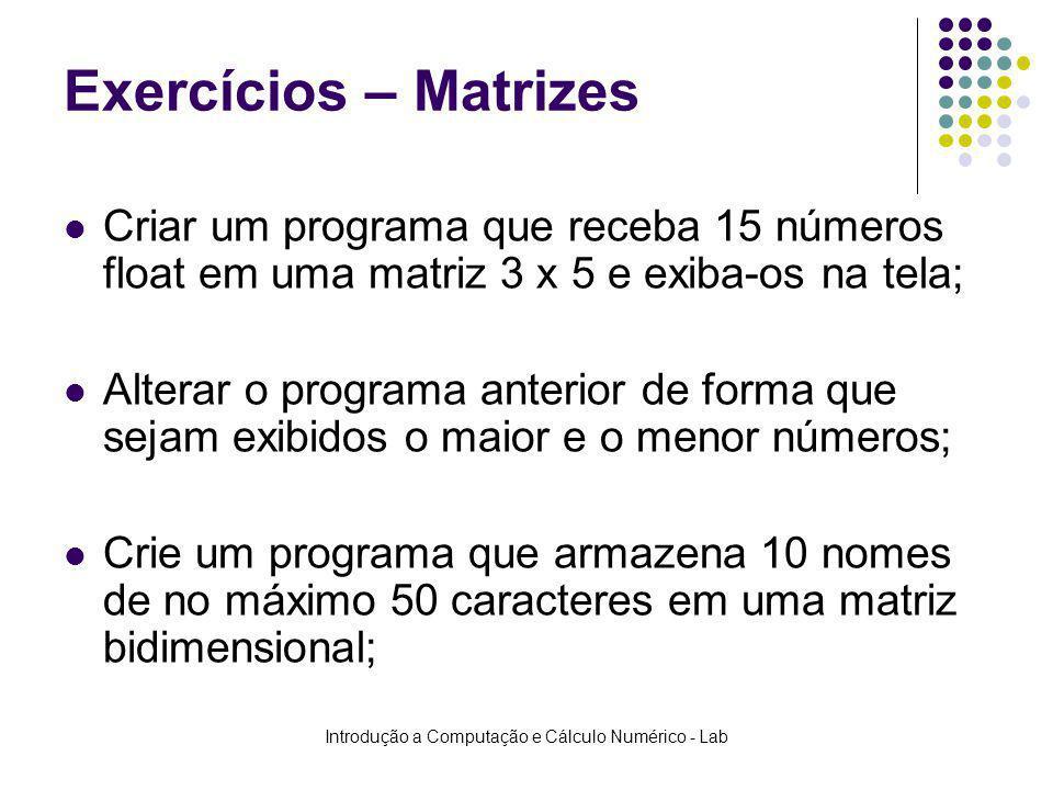 Introdução a Computação e Cálculo Numérico - Lab Exercícios – Matrizes Criar um programa que receba 15 números float em uma matriz 3 x 5 e exiba-os na