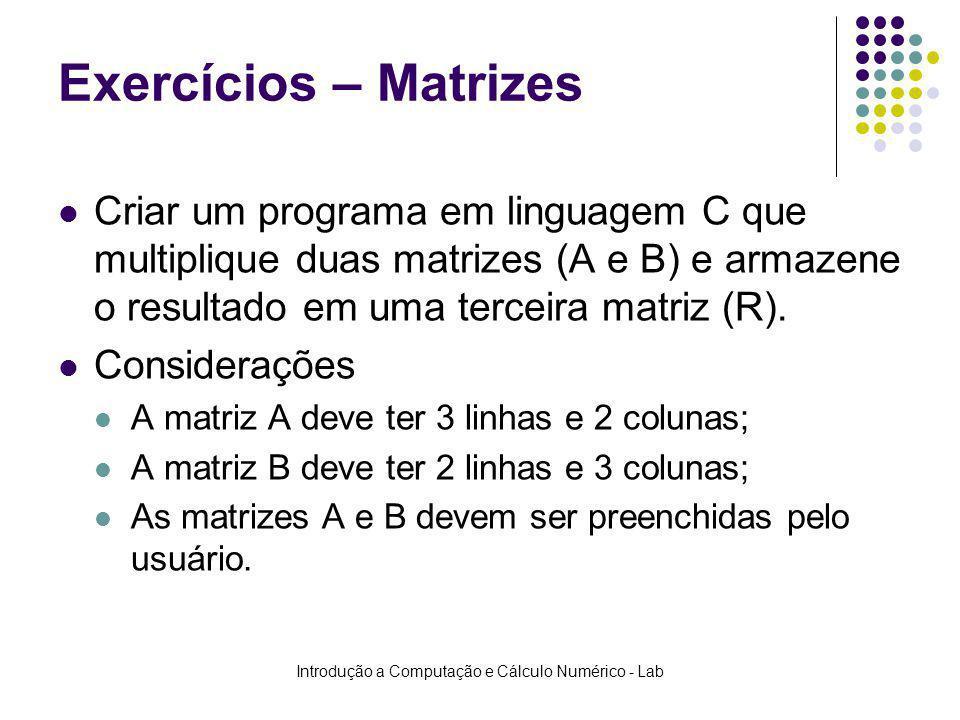 Introdução a Computação e Cálculo Numérico - Lab Exercícios – Matrizes Criar um programa em linguagem C que multiplique duas matrizes (A e B) e armaze