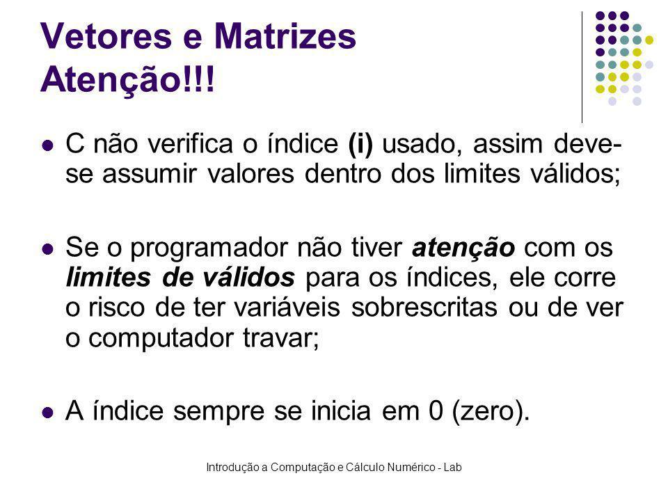 Introdução a Computação e Cálculo Numérico - Lab Vetores e Matrizes Atenção!!! C não verifica o índice (i) usado, assim deve- se assumir valores dentr