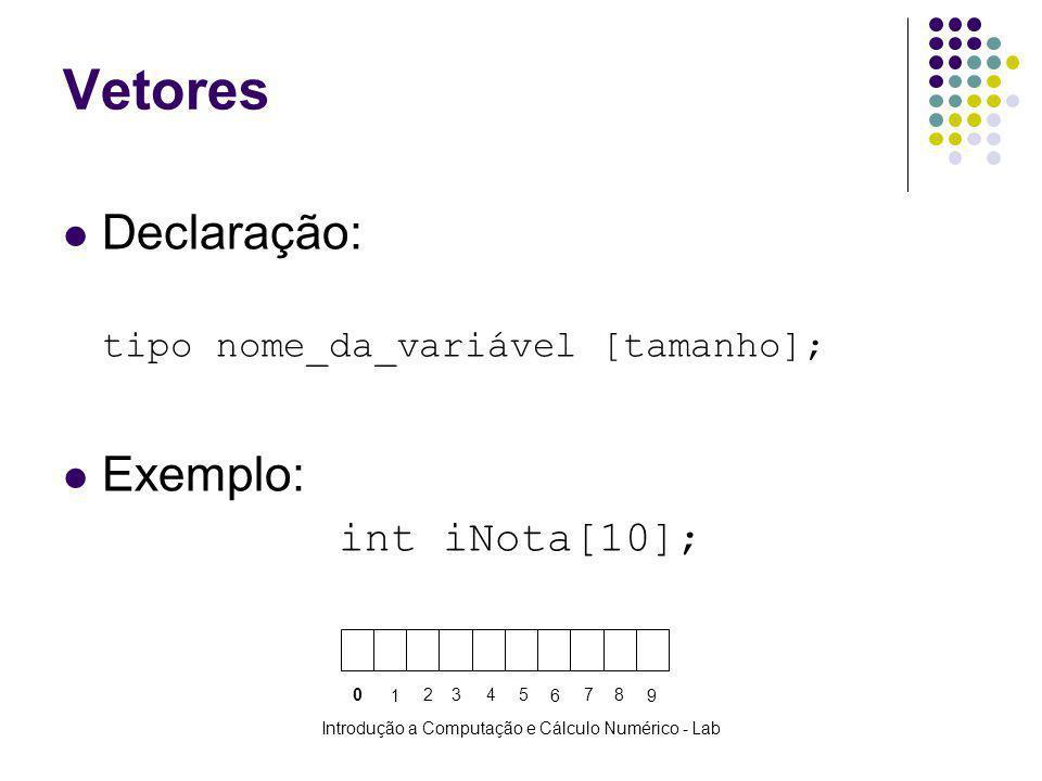 Introdução a Computação e Cálculo Numérico - Lab Vetores Declaração: tipo nome_da_variável [tamanho]; Exemplo: intiNota[10]; 0 1 2 345 6 78 9