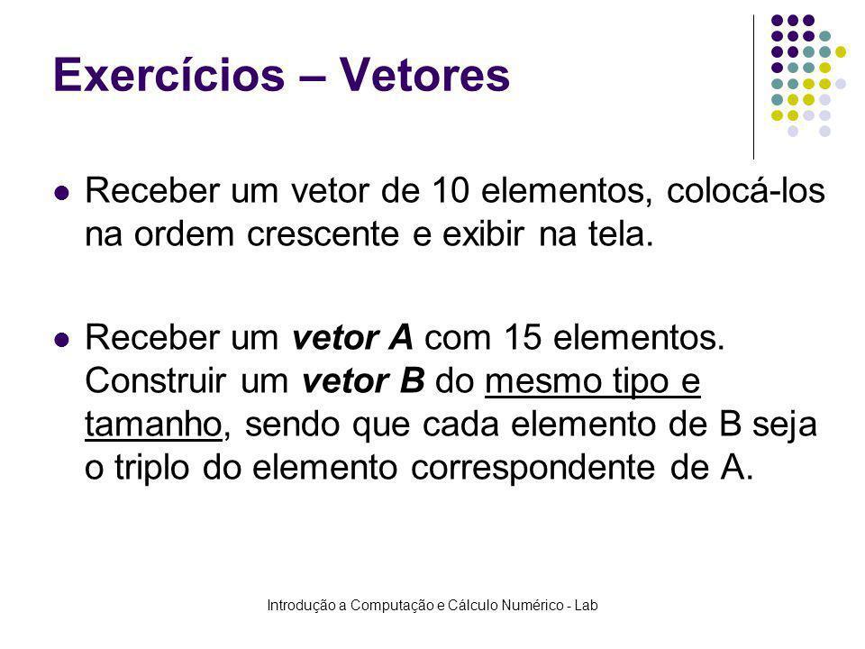 Introdução a Computação e Cálculo Numérico - Lab Exercícios – Vetores Receber um vetor de 10 elementos, colocá-los na ordem crescente e exibir na tela