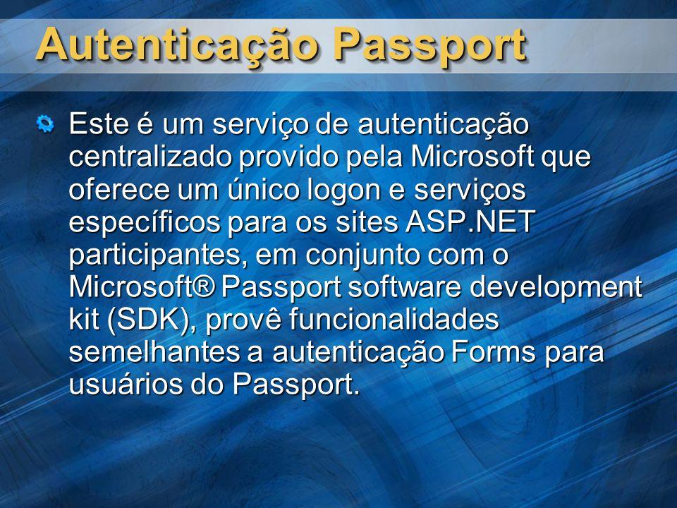 Autenticação Passport Este é um serviço de autenticação centralizado provido pela Microsoft que oferece um único logon e serviços específicos para os sites ASP.NET participantes, em conjunto com o Microsoft® Passport software development kit (SDK), provê funcionalidades semelhantes a autenticação Forms para usuários do Passport.