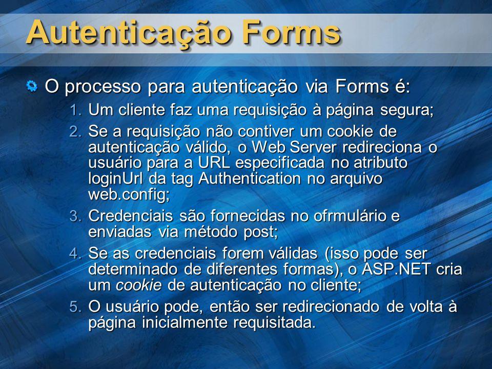 Autenticação Forms O processo para autenticação via Forms é: Um cliente faz uma requisição à página segura; Um cliente faz uma requisição à página segura; Se a requisição não contiver um cookie de autenticação válido, o Web Server redireciona o usuário para a URL especificada no atributo loginUrl da tag Authentication no arquivo web.config; Se a requisição não contiver um cookie de autenticação válido, o Web Server redireciona o usuário para a URL especificada no atributo loginUrl da tag Authentication no arquivo web.config; Credenciais são fornecidas no ofrmulário e enviadas via método post; Credenciais são fornecidas no ofrmulário e enviadas via método post; Se as credenciais forem válidas (isso pode ser determinado de diferentes formas), o ASP.NET cria um cookie de autenticação no cliente; Se as credenciais forem válidas (isso pode ser determinado de diferentes formas), o ASP.NET cria um cookie de autenticação no cliente; O usuário pode, então ser redirecionado de volta à página inicialmente requisitada.