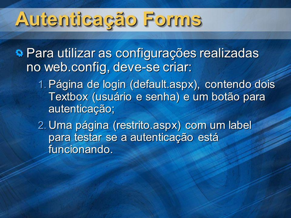 Autenticação Forms Para utilizar as configurações realizadas no web.config, deve-se criar: Página de login (default.aspx), contendo dois Textbox (usuário e senha) e um botão para autenticação; Página de login (default.aspx), contendo dois Textbox (usuário e senha) e um botão para autenticação; Uma página (restrito.aspx) com um label para testar se a autenticação está funcionando.
