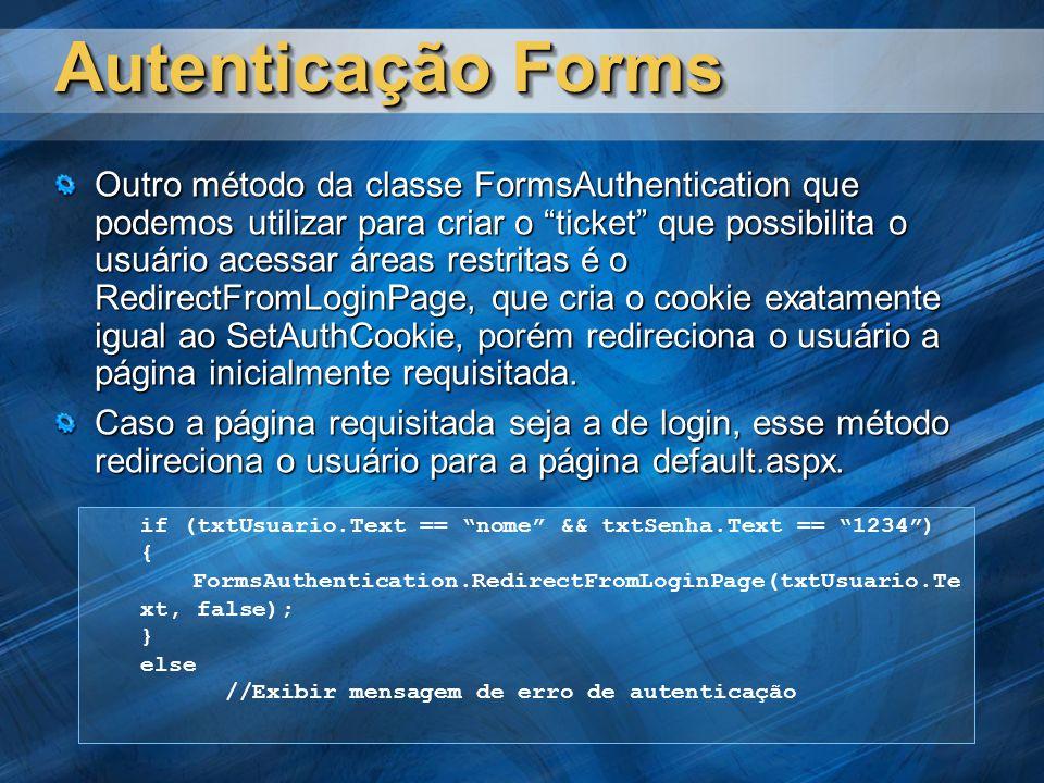 Autenticação Forms Outro método da classe FormsAuthentication que podemos utilizar para criar o ticket que possibilita o usuário acessar áreas restritas é o RedirectFromLoginPage, que cria o cookie exatamente igual ao SetAuthCookie, porém redireciona o usuário a página inicialmente requisitada.