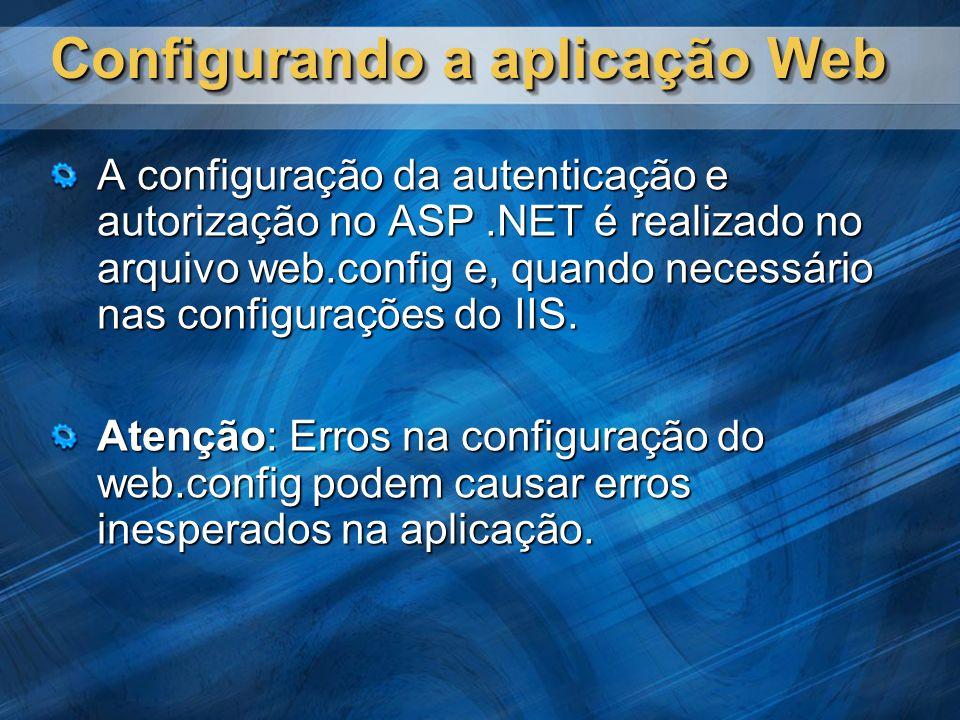 Configurando a aplicação Web A configuração da autenticação e autorização no ASP.NET é realizado no arquivo web.config e, quando necessário nas configurações do IIS.