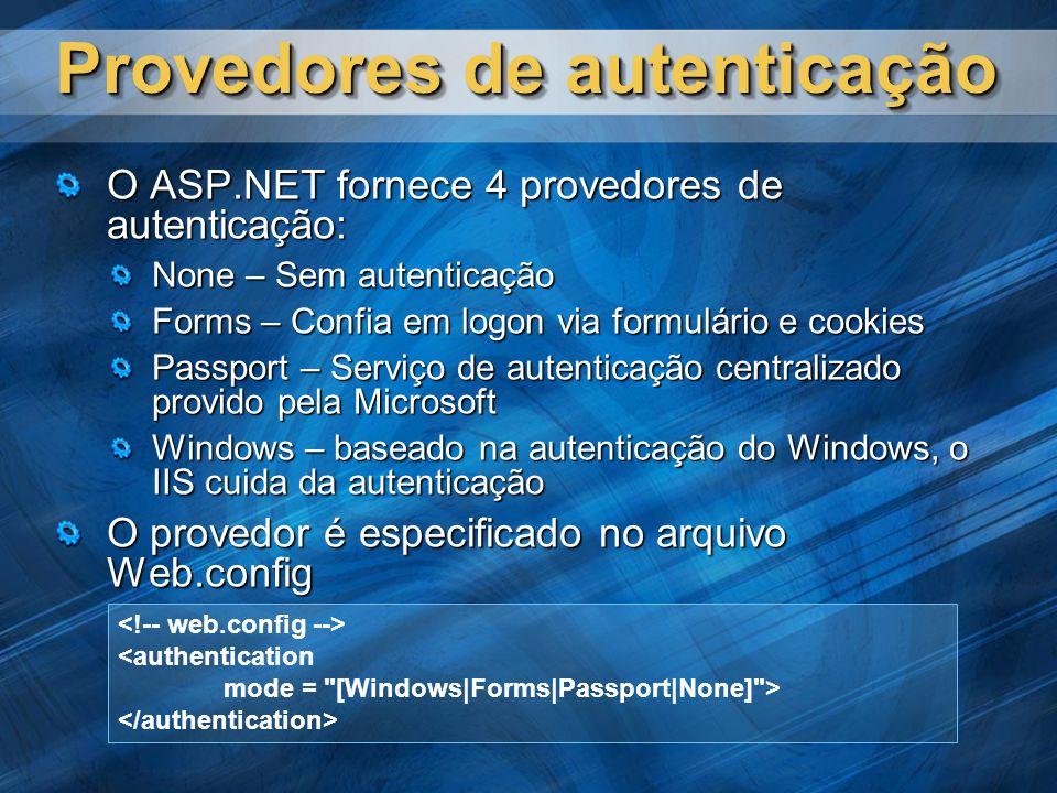 Provedores de autenticação O ASP.NET fornece 4 provedores de autenticação: None – Sem autenticação Forms – Confia em logon via formulário e cookies Passport – Serviço de autenticação centralizado provido pela Microsoft Windows – baseado na autenticação do Windows, o IIS cuida da autenticação O provedor é especificado no arquivo Web.config <authentication mode = [Windows|Forms|Passport|None] >
