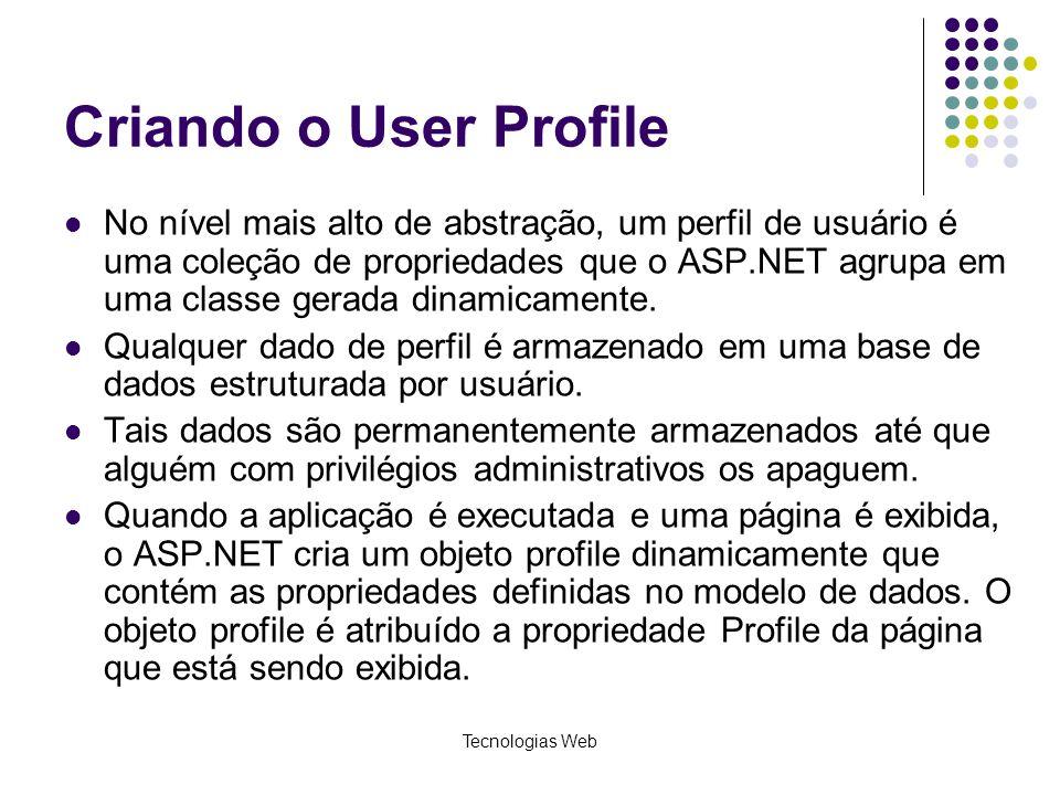 Tecnologias Web Criando o User Profile No nível mais alto de abstração, um perfil de usuário é uma coleção de propriedades que o ASP.NET agrupa em uma