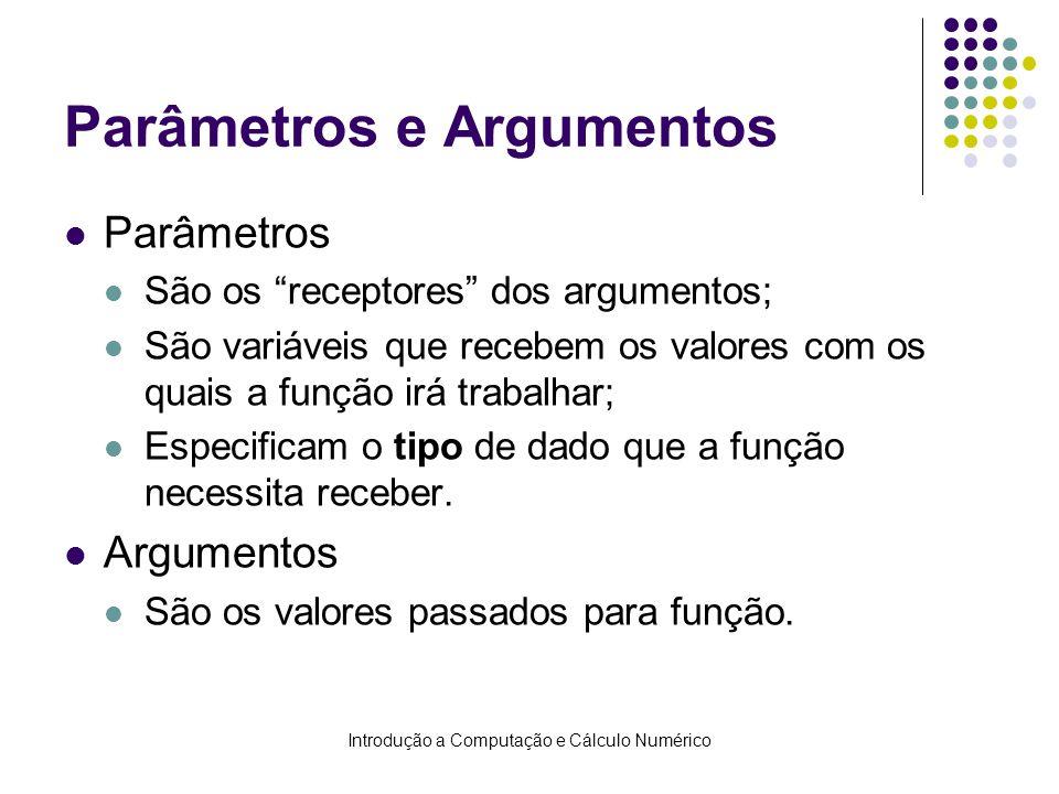 Introdução a Computação e Cálculo Numérico Parâmetros e Argumentos Parâmetros São os receptores dos argumentos; São variáveis que recebem os valores c
