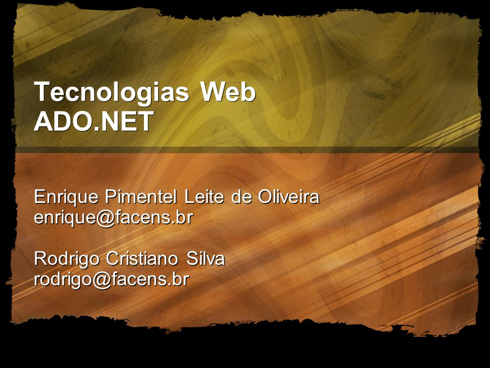 Tecnologias Web ADO.NET Enrique Pimentel Leite de Oliveira enrique@facens.br Rodrigo Cristiano Silva rodrigo@facens.br