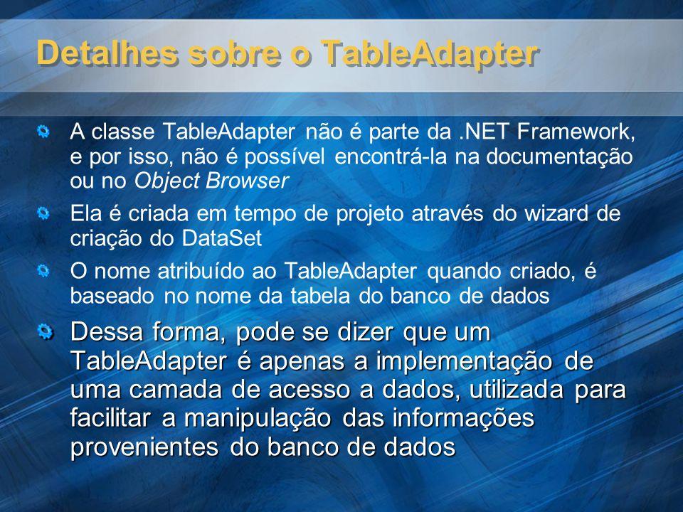 Detalhes sobre o TableAdapter A classe TableAdapter não é parte da.NET Framework, e por isso, não é possível encontrá-la na documentação ou no Object Browser Ela é criada em tempo de projeto através do wizard de criação do DataSet O nome atribuído ao TableAdapter quando criado, é baseado no nome da tabela do banco de dados Dessa forma, pode se dizer que um TableAdapter é apenas a implementação de uma camada de acesso a dados, utilizada para facilitar a manipulação das informações provenientes do banco de dados