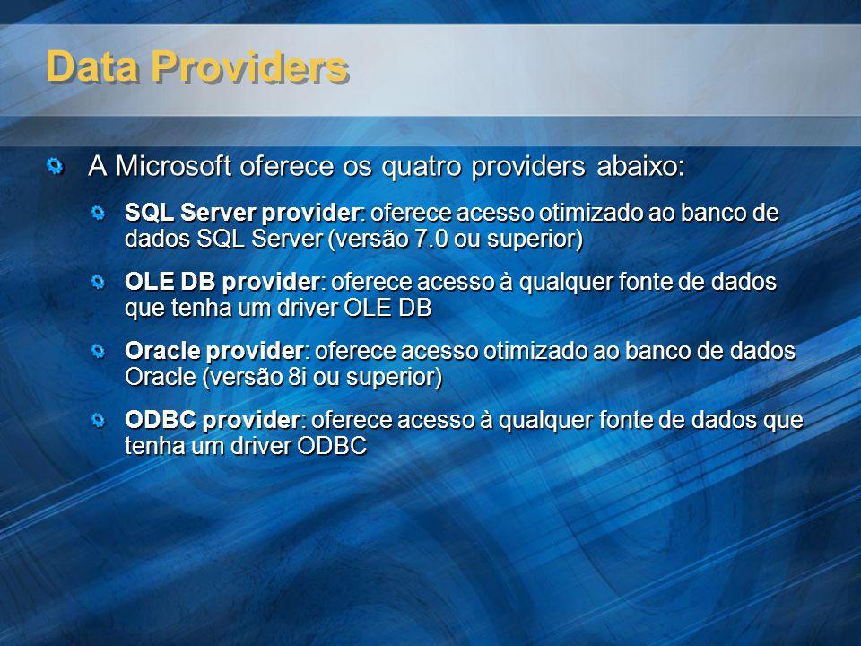 Data Providers A Microsoft oferece os quatro providers abaixo: SQL Server provider: oferece acesso otimizado ao banco de dados SQL Server (versão 7.0 ou superior) OLE DB provider: oferece acesso à qualquer fonte de dados que tenha um driver OLE DB Oracle provider: oferece acesso otimizado ao banco de dados Oracle (versão 8i ou superior) ODBC provider: oferece acesso à qualquer fonte de dados que tenha um driver ODBC