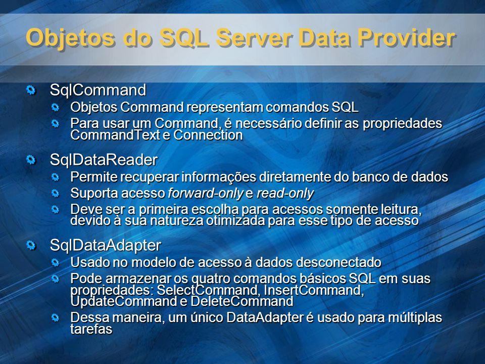 Objetos do SQL Server Data Provider SqlCommand Objetos Command representam comandos SQL Para usar um Command, é necessário definir as propriedades CommandText e Connection SqlDataReader Permite recuperar informações diretamente do banco de dados Suporta acesso forward-only e read-only Deve ser a primeira escolha para acessos somente leitura, devido à sua natureza otimizada para esse tipo de acesso SqlDataAdapter Usado no modelo de acesso à dados desconectado Pode armazenar os quatro comandos básicos SQL em suas propriedades: SelectCommand, InsertCommand, UpdateCommand e DeleteCommand Dessa maneira, um único DataAdapter é usado para múltiplas tarefas