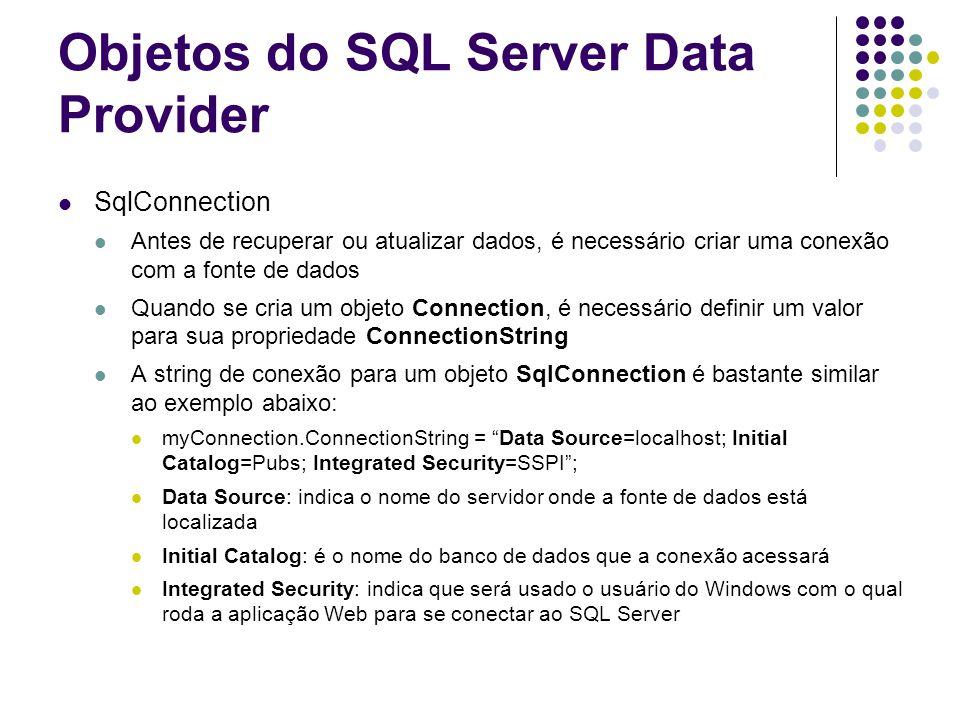Objetos do SQL Server Data Provider SqlCommand Objetos Command representam comandos SQL Para usar um Command, é necessário definir as propriedades CommandText e Connection SqlDataReader Permite recuperar informações do banco de dados Suporta acesso forward-only e read-only Deve ser a primeira escolha para acessos somente leitura, devido à sua natureza otimizada para esse tipo de acesso SqlDataAdapter Usado no modelo de acesso à dados desconectado Pode armazenar os quatro comandos básicos SQL em suas propriedades: SelectCommand, InsertCommand, UpdateCommand e DeleteCommand Dessa maneira, um único DataAdapter é usado para múltiplas tarefas