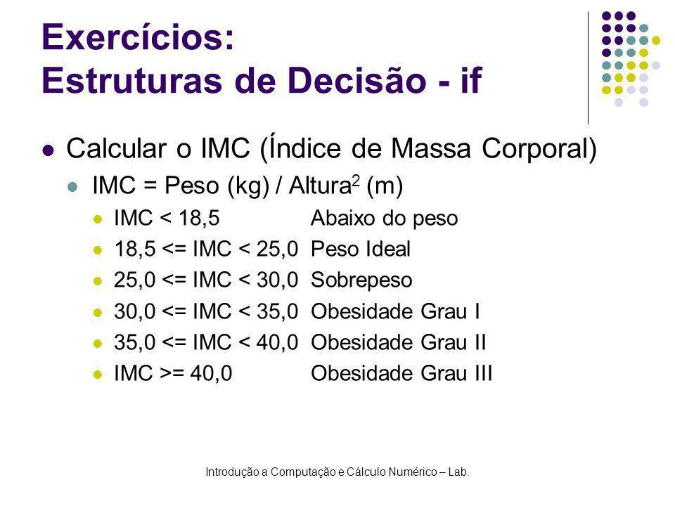 Introdução a Computação e Cálculo Numérico – Lab. Exercícios: Estruturas de Decisão - if Calcular o IMC (Índice de Massa Corporal) IMC = Peso (kg) / A