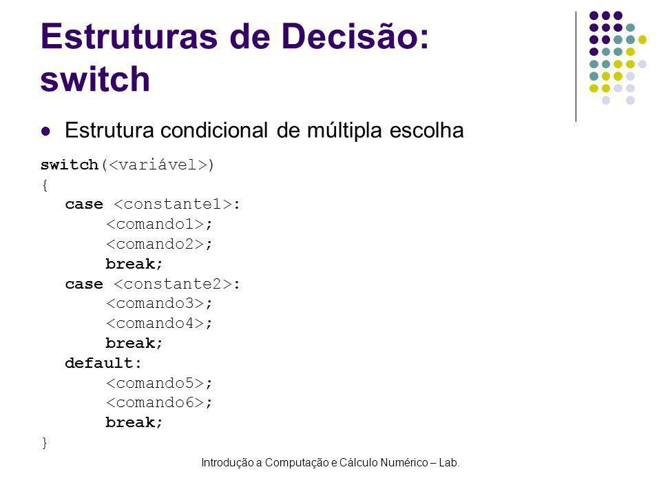 Introdução a Computação e Cálculo Numérico – Lab. Estruturas de Decisão: switch switch( ) { case : ; break; case : ; break; default: ; break; } Estrut
