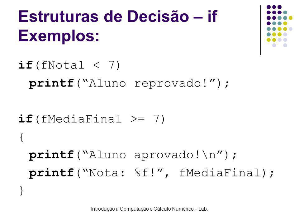 Introdução a Computação e Cálculo Numérico – Lab. Estruturas de Decisão – if Exemplos: if(fNota1 < 7) printf(Aluno reprovado!); if(fMediaFinal >= 7) {