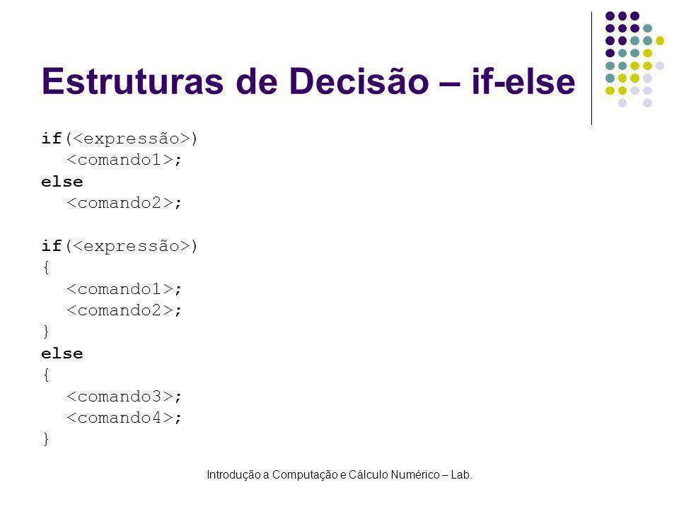 Introdução a Computação e Cálculo Numérico – Lab. Estruturas de Decisão – if-else if( ) ; else ; if( ) { ; } else { ; }