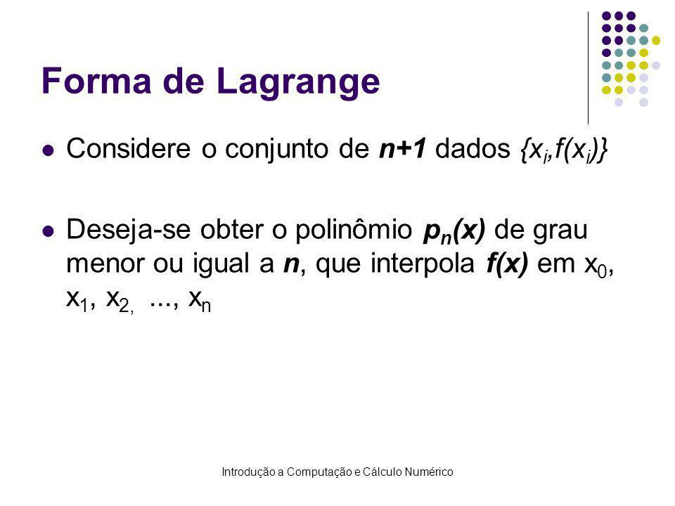 Introdução a Computação e Cálculo Numérico Forma de Lagrange Considere o conjunto de n+1 dados {x i,f(x i )} Deseja-se obter o polinômio p n (x) de grau menor ou igual a n, que interpola f(x) em x 0, x 1, x 2,..., x n