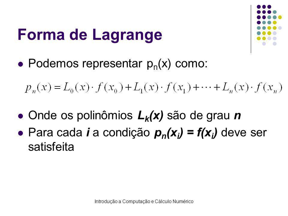 Introdução a Computação e Cálculo Numérico Forma de Lagrange Podemos representar p n (x) como: Onde os polinômios L k (x) são de grau n Para cada i a condição p n (x i ) = f(x i ) deve ser satisfeita
