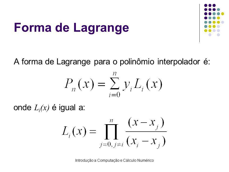 Introdução a Computação e Cálculo Numérico Forma de Lagrange A forma de Lagrange para o polinômio interpolador é: onde L i (x) é igual a: