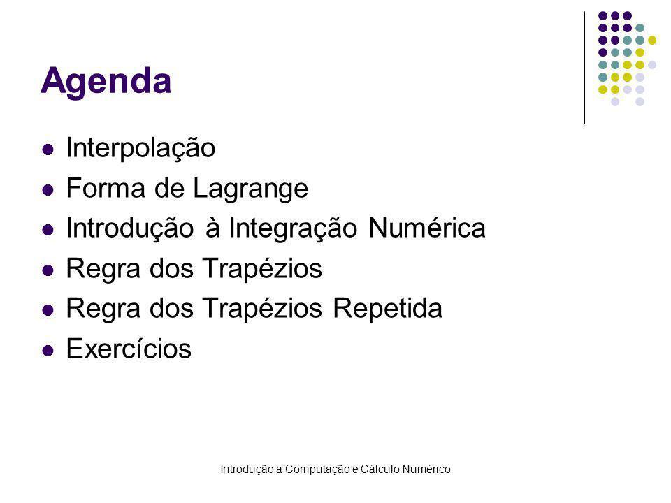 Introdução a Computação e Cálculo Numérico Agenda Interpolação Forma de Lagrange Introdução à Integração Numérica Regra dos Trapézios Regra dos Trapézios Repetida Exercícios