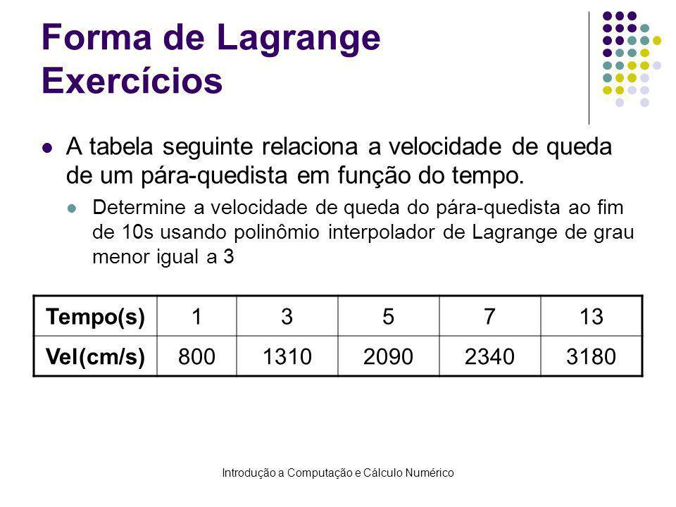 Introdução a Computação e Cálculo Numérico Forma de Lagrange Exercícios A tabela seguinte relaciona a velocidade de queda de um pára-quedista em função do tempo.