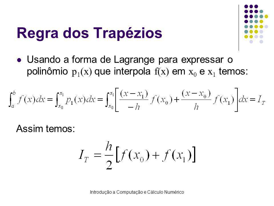 Introdução a Computação e Cálculo Numérico Regra dos Trapézios Usando a forma de Lagrange para expressar o polinômio p 1 (x) que interpola f(x) em x 0 e x 1 temos: Assim temos:
