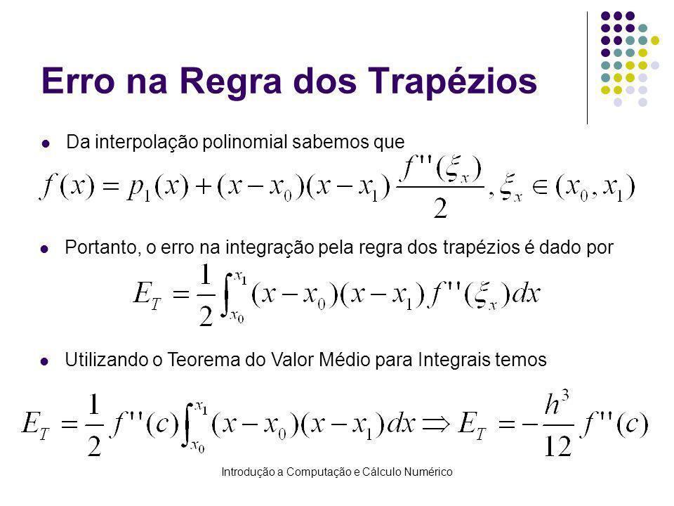 Introdução a Computação e Cálculo Numérico Erro na Regra dos Trapézios Da interpolação polinomial sabemos que Portanto, o erro na integração pela regra dos trapézios é dado por Utilizando o Teorema do Valor Médio para Integrais temos