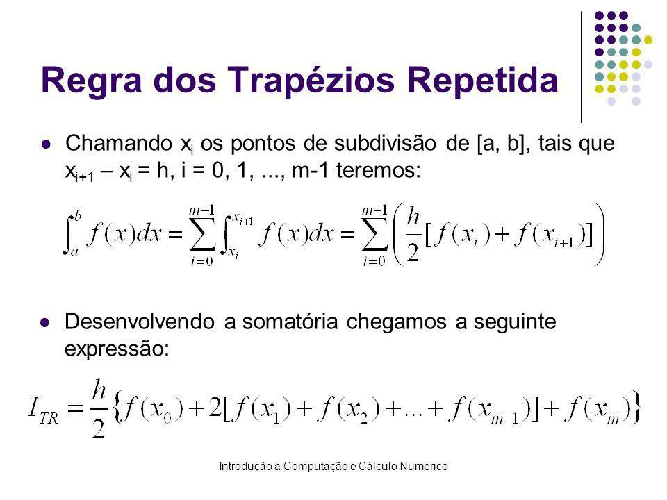 Introdução a Computação e Cálculo Numérico Regra dos Trapézios Repetida Chamando x i os pontos de subdivisão de [a, b], tais que x i+1 – x i = h, i = 0, 1,..., m-1 teremos: Desenvolvendo a somatória chegamos a seguinte expressão: