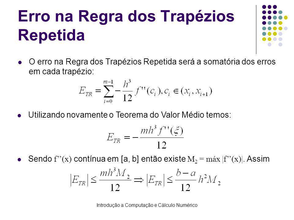 Introdução a Computação e Cálculo Numérico Erro na Regra dos Trapézios Repetida O erro na Regra dos Trapézios Repetida será a somatória dos erros em cada trapézio: Utilizando novamente o Teorema do Valor Médio temos: Sendo f(x) contínua em [a, b] então existe M 2 = máx |f(x)|.