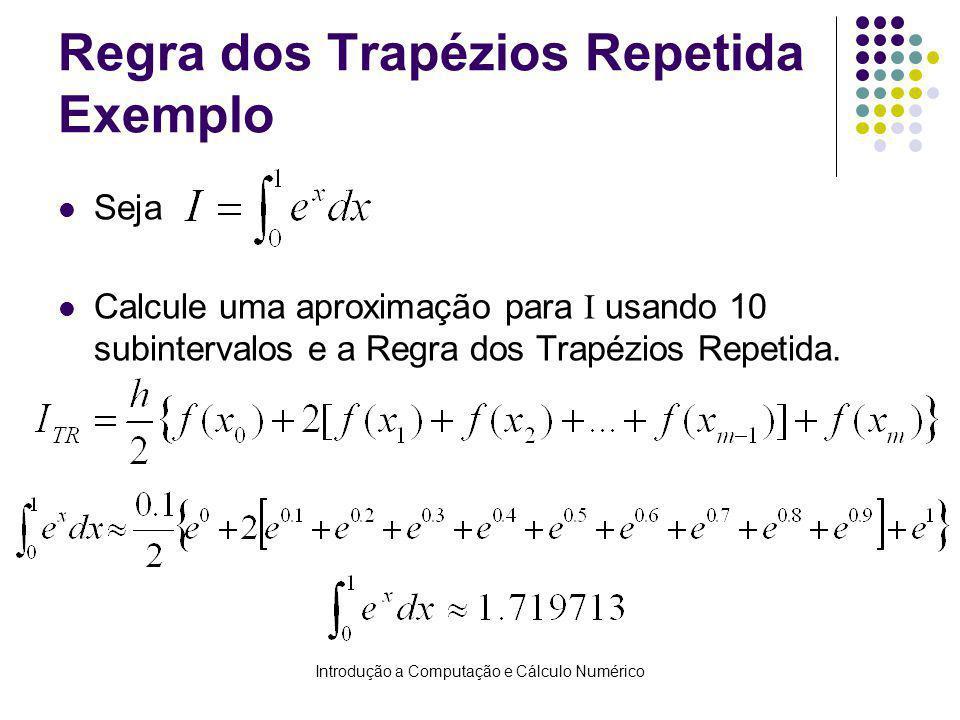 Introdução a Computação e Cálculo Numérico Regra dos Trapézios Repetida Exemplo Seja Calcule uma aproximação para I usando 10 subintervalos e a Regra dos Trapézios Repetida.