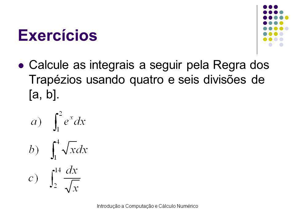 Introdução a Computação e Cálculo Numérico Exercícios Calcule as integrais a seguir pela Regra dos Trapézios usando quatro e seis divisões de [a, b].