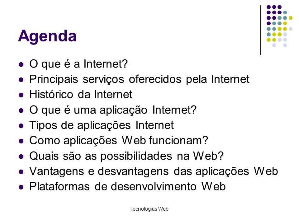 Tecnologias Web Agenda O que é a Internet? Principais serviços oferecidos pela Internet Histórico da Internet O que é uma aplicação Internet? Tipos de
