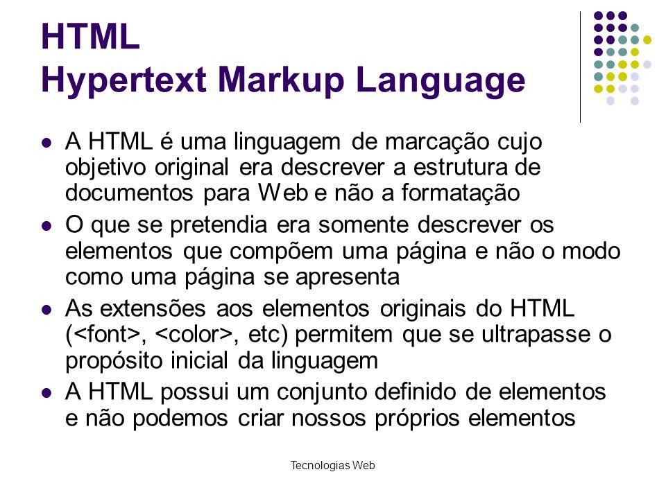 Tecnologias Web HTML Hypertext Markup Language A HTML é uma linguagem de marcação cujo objetivo original era descrever a estrutura de documentos para