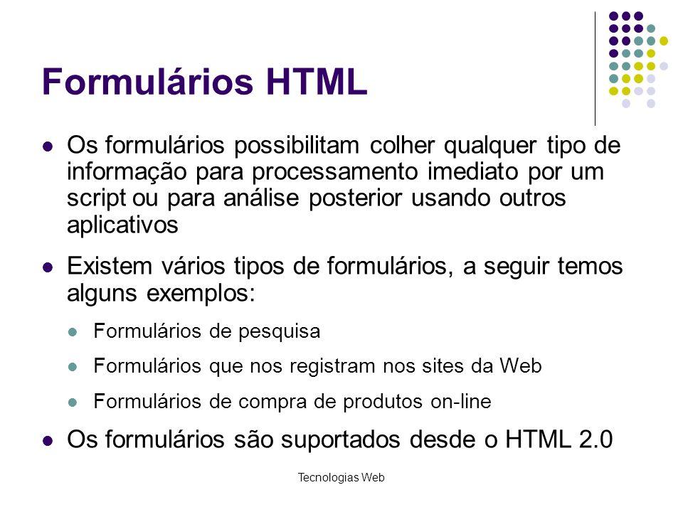 Tecnologias Web Formulários HTML Os formulários possibilitam colher qualquer tipo de informação para processamento imediato por um script ou para anál