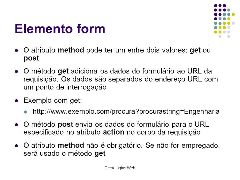 Tecnologias Web Elemento form O atributo method pode ter um entre dois valores: get ou post O método get adiciona os dados do formulário ao URL da req