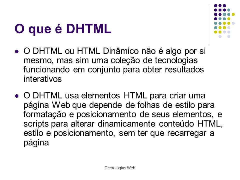 Tecnologias Web O que é DHTML O DHTML ou HTML Dinâmico não é algo por si mesmo, mas sim uma coleção de tecnologias funcionando em conjunto para obter