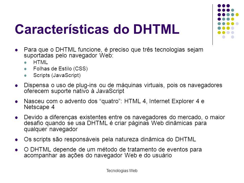 Tecnologias Web Características do DHTML Para que o DHTML funcione, é preciso que três tecnologias sejam suportadas pelo navegador Web: HTML Folhas de
