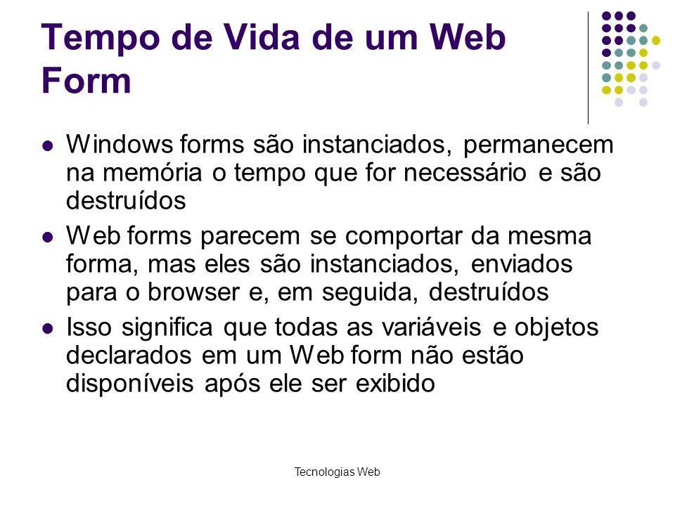 Tecnologias Web Tempo de Vida de um Web Form Windows forms são instanciados, permanecem na memória o tempo que for necessário e são destruídos Web for