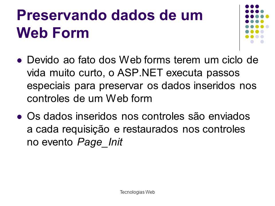 Tecnologias Web Preservando dados de um Web Form Devido ao fato dos Web forms terem um ciclo de vida muito curto, o ASP.NET executa passos especiais p
