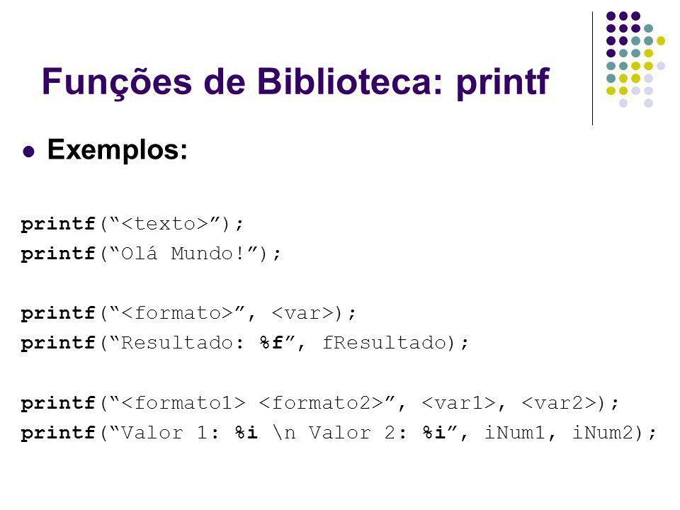Funções de Biblioteca: printf Exemplos: printf( ); printf(Olá Mundo!); printf(, ); printf(Resultado: %f, fResultado); printf(,, ); printf(Valor 1: %i